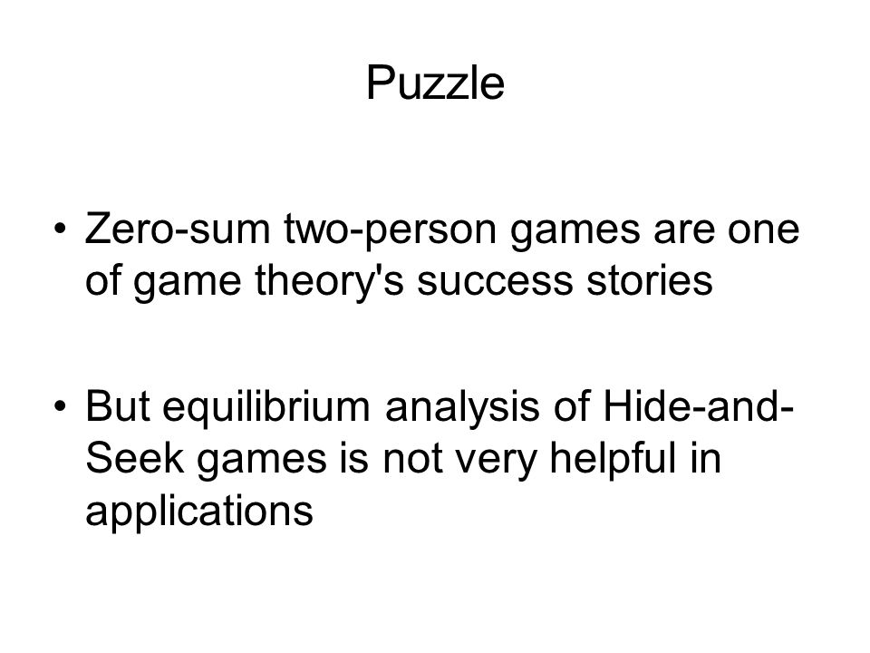 Puzzle Zero-sum two-person games are one of game theory s success stories But equilibrium analysis of Hide-and- Seek games is not very helpful in applications