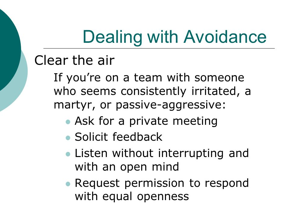 Dealing with Avoidance Clear the air If you're on a team with someone who seems consistently irritated, a martyr, or passive-aggressive: Ask for a pri