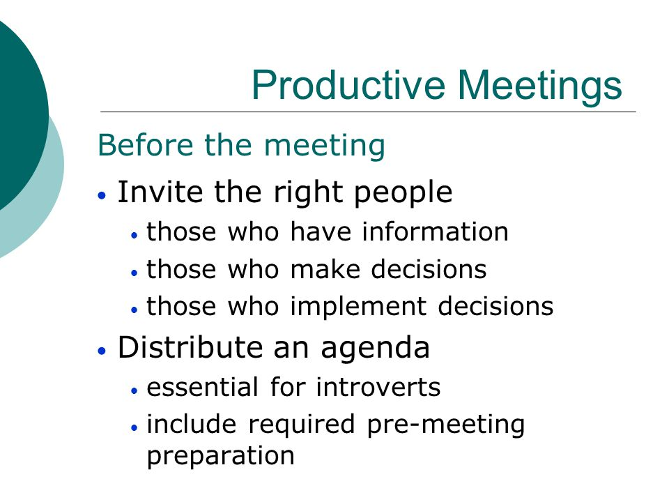 Productive Meetings Before the meeting Invite the right people those who have information those who make decisions those who implement decisions Distr