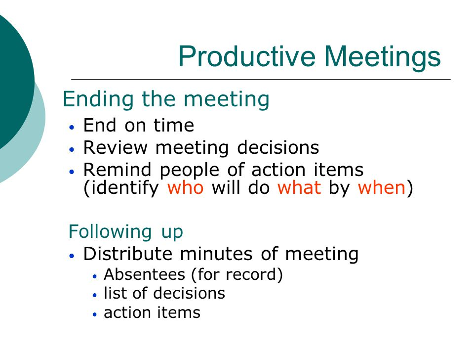 Productive Meetings Ending the meeting End on time Review meeting decisions Remind people of action items (identify who will do what by when) Followin