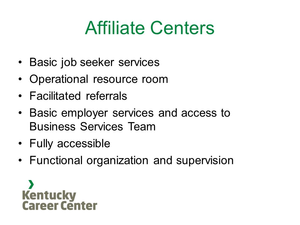 Affiliate Centers Basic job seeker services Operational resource room Facilitated referrals Basic employer services and access to Business Services Team Fully accessible Functional organization and supervision