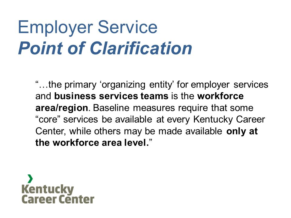 Employer Service Point of Clarification …the primary 'organizing entity' for employer services and business services teams is the workforce area/region.