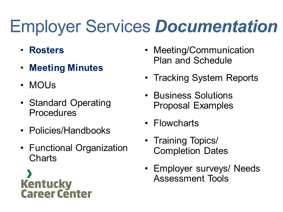 Employer Services Documentation Rosters Meeting Minutes MOUs Standard Operating Procedures Policies/Handbooks Functional Organization Charts Meeting/Communication Plan and Schedule Tracking System Reports Business Solutions Proposal Examples Flowcharts Training Topics/ Completion Dates Employer surveys/ Needs Assessment Tools
