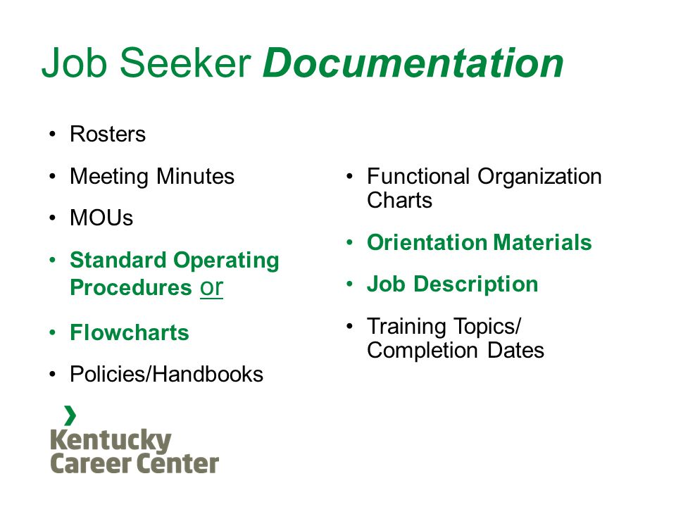 Job Seeker Documentation Rosters Meeting Minutes MOUs Standard Operating Procedures or Flowcharts Policies/Handbooks Functional Organization Charts Orientation Materials Job Description Training Topics/ Completion Dates