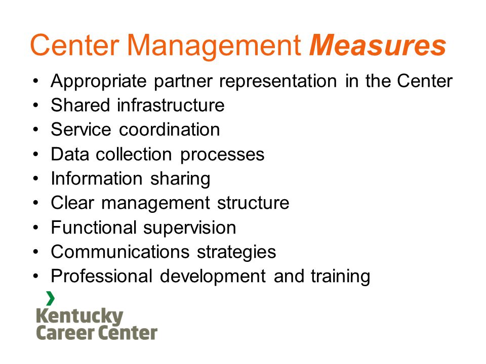 Center Management Measures Appropriate partner representation in the Center Shared infrastructure Service coordination Data collection processes Information sharing Clear management structure Functional supervision Communications strategies Professional development and training