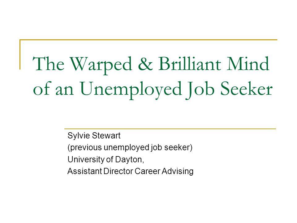 The Warped & Brilliant Mind of an Unemployed Job Seeker Sylvie Stewart (previous unemployed job seeker) University of Dayton, Assistant Director Career Advising