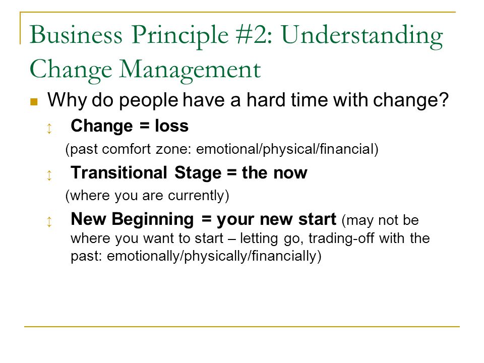 Business Principle #2: Understanding Change Management Why do people have a hard time with change? ↕ Change = loss (past comfort zone: emotional/physi