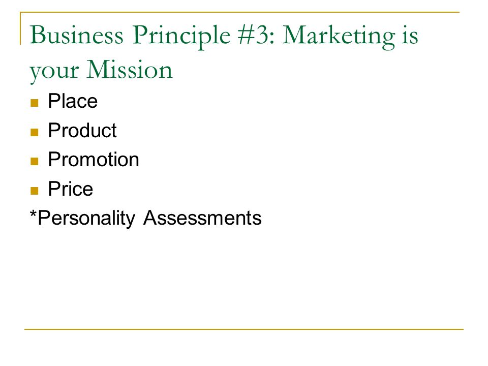 Business Principle #3: Marketing is your Mission Place Product Promotion Price *Personality Assessments