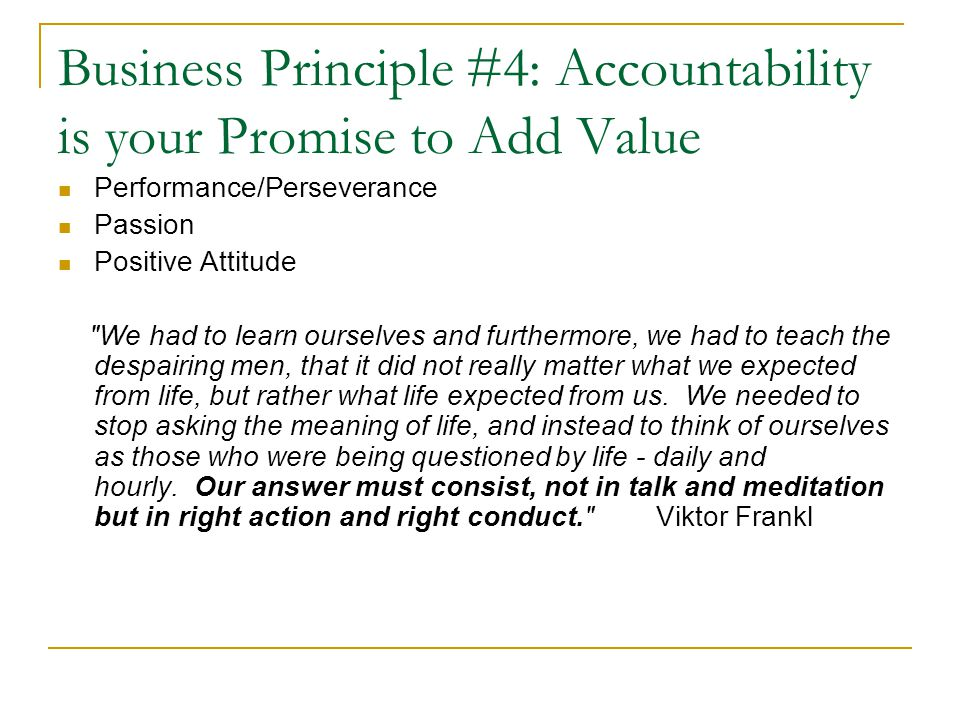 Business Principle #4: Accountability is your Promise to Add Value Performance/Perseverance Passion Positive Attitude We had to learn ourselves and furthermore, we had to teach the despairing men, that it did not really matter what we expected from life, but rather what life expected from us.