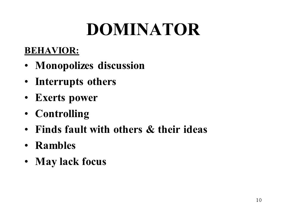 10 DOMINATOR BEHAVIOR: Monopolizes discussion Interrupts others Exerts power Controlling Finds fault with others & their ideas Rambles May lack focus