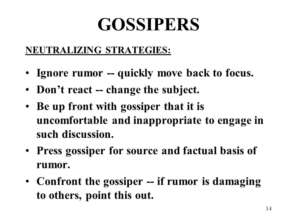 14 GOSSIPERS NEUTRALIZING STRATEGIES: Ignore rumor -- quickly move back to focus. Don't react -- change the subject. Be up front with gossiper that it
