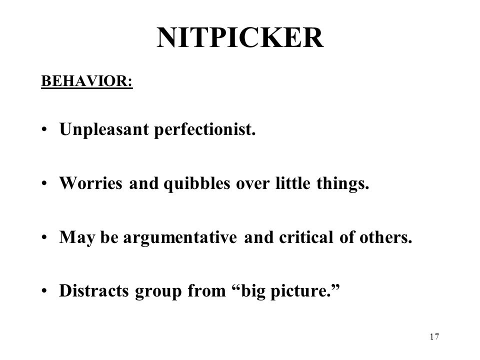17 NITPICKER BEHAVIOR: Unpleasant perfectionist. Worries and quibbles over little things.
