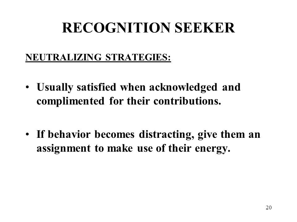 20 RECOGNITION SEEKER NEUTRALIZING STRATEGIES: Usually satisfied when acknowledged and complimented for their contributions. If behavior becomes distr