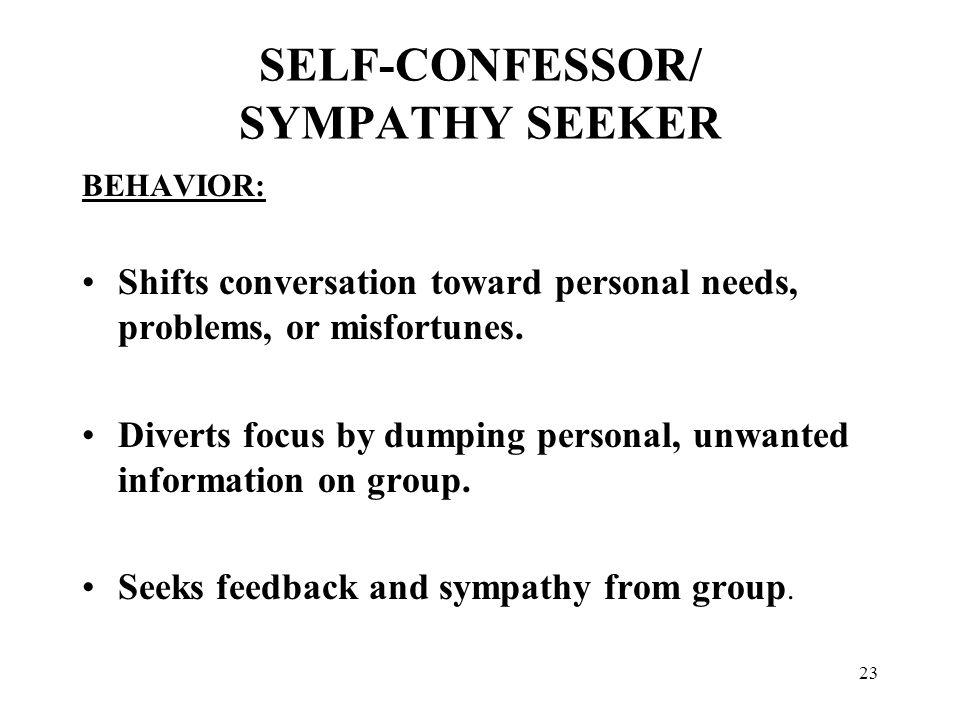 23 SELF-CONFESSOR/ SYMPATHY SEEKER BEHAVIOR: Shifts conversation toward personal needs, problems, or misfortunes. Diverts focus by dumping personal, u