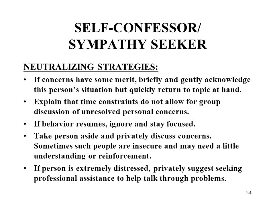 24 SELF-CONFESSOR/ SYMPATHY SEEKER NEUTRALIZING STRATEGIES: If concerns have some merit, briefly and gently acknowledge this person's situation but quickly return to topic at hand.