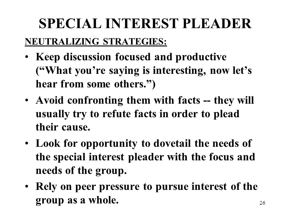 26 SPECIAL INTEREST PLEADER NEUTRALIZING STRATEGIES: Keep discussion focused and productive ( What you're saying is interesting, now let's hear from some others. ) Avoid confronting them with facts -- they will usually try to refute facts in order to plead their cause.