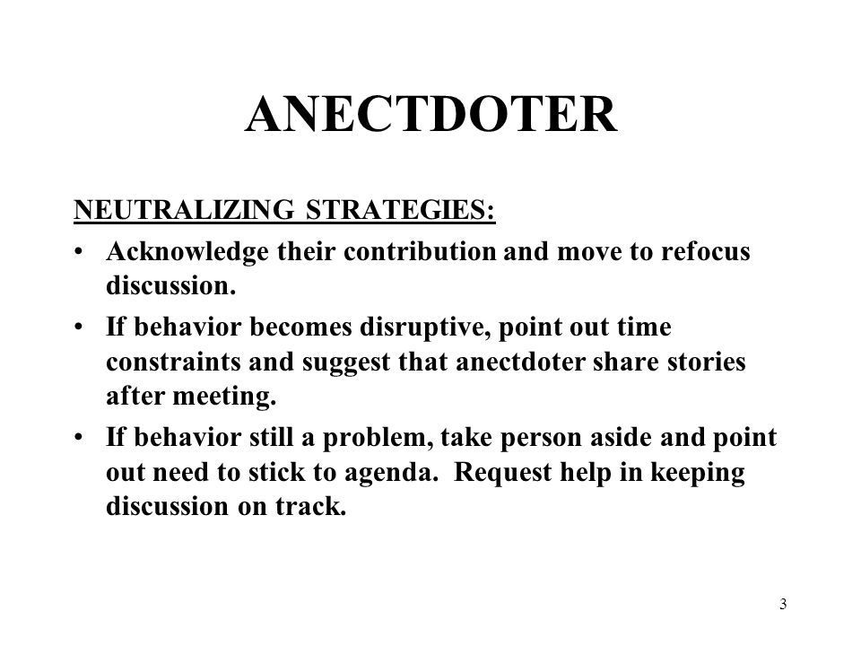 3 ANECTDOTER NEUTRALIZING STRATEGIES: Acknowledge their contribution and move to refocus discussion.