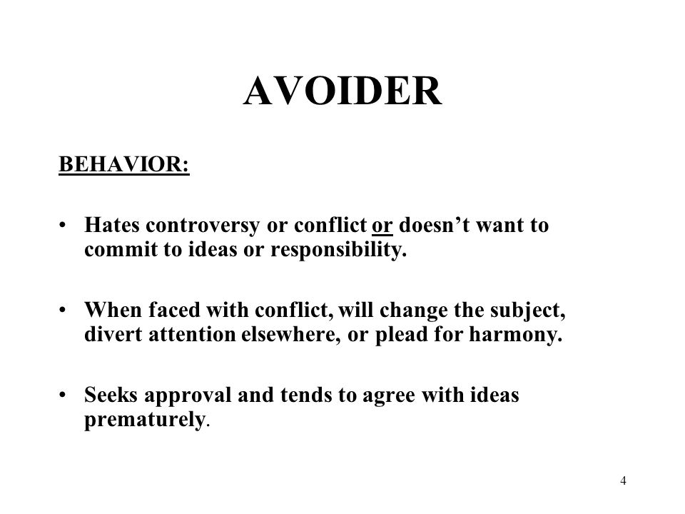 4 AVOIDER BEHAVIOR: Hates controversy or conflict or doesn't want to commit to ideas or responsibility.