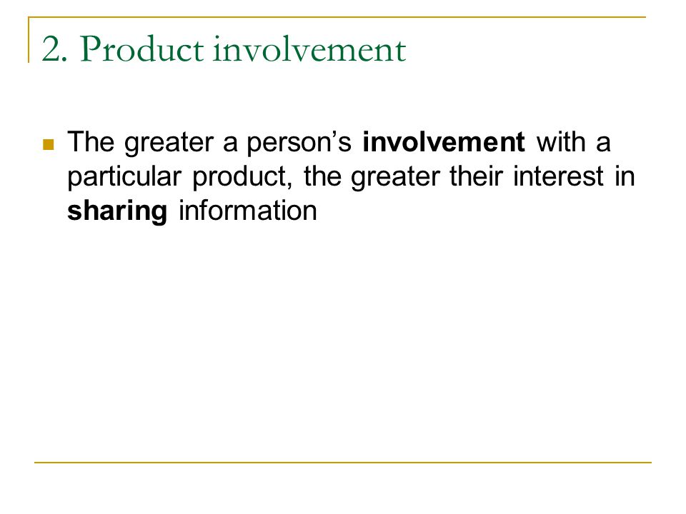 2. Product involvement The greater a person's involvement with a particular product, the greater their interest in sharing information