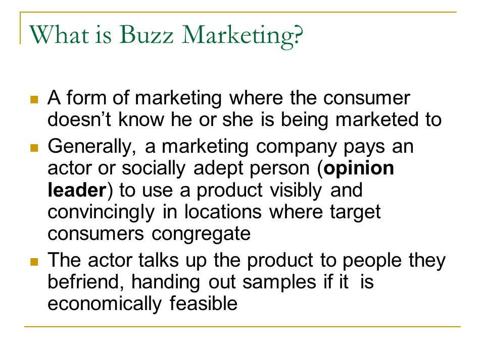 What is Buzz Marketing? A form of marketing where the consumer doesn't know he or she is being marketed to Generally, a marketing company pays an acto