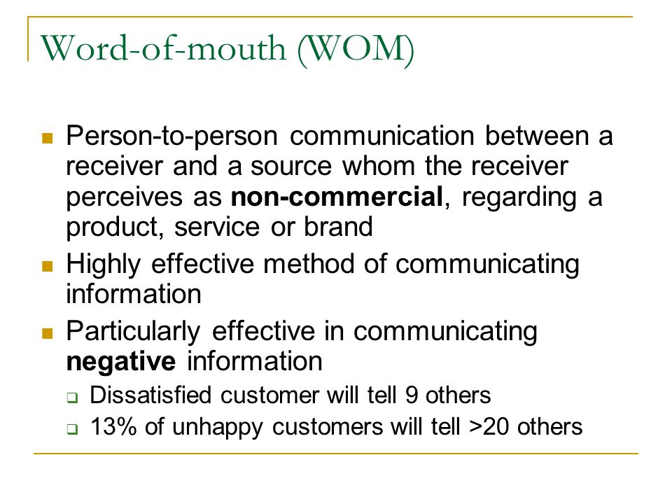 Word-of-mouth (WOM) Person-to-person communication between a receiver and a source whom the receiver perceives as non-commercial, regarding a product,