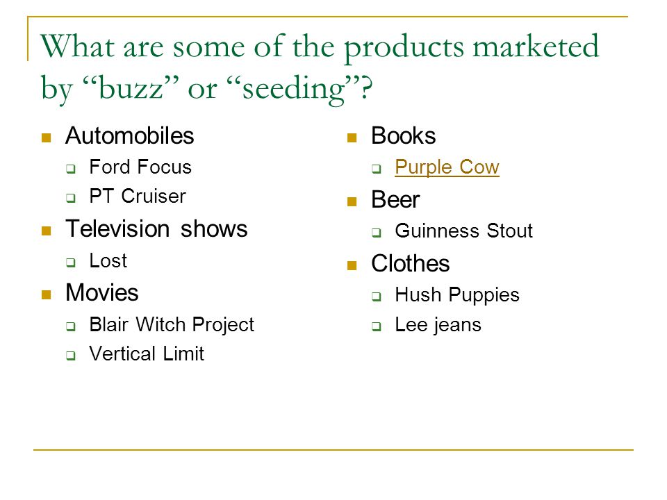 "What are some of the products marketed by ""buzz"" or ""seeding""? Automobiles  Ford Focus  PT Cruiser Television shows  Lost Movies  Blair Witch Proj"