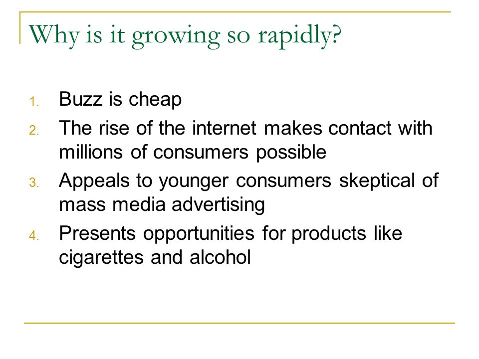 Why is it growing so rapidly? 1. Buzz is cheap 2. The rise of the internet makes contact with millions of consumers possible 3. Appeals to younger con