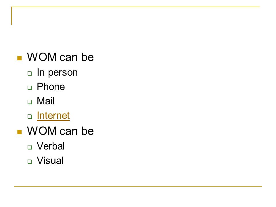 WOM can be  In person  Phone  Mail  Internet Internet WOM can be  Verbal  Visual