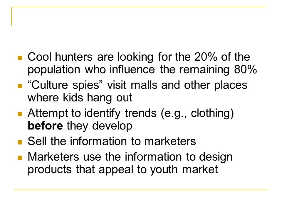 "Cool hunters are looking for the 20% of the population who influence the remaining 80% ""Culture spies"" visit malls and other places where kids hang ou"