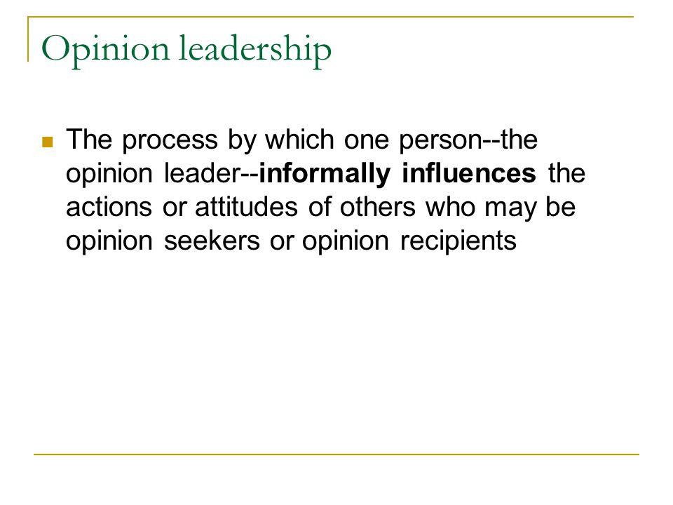 Opinion leadership The process by which one person--the opinion leader--informally influences the actions or attitudes of others who may be opinion se