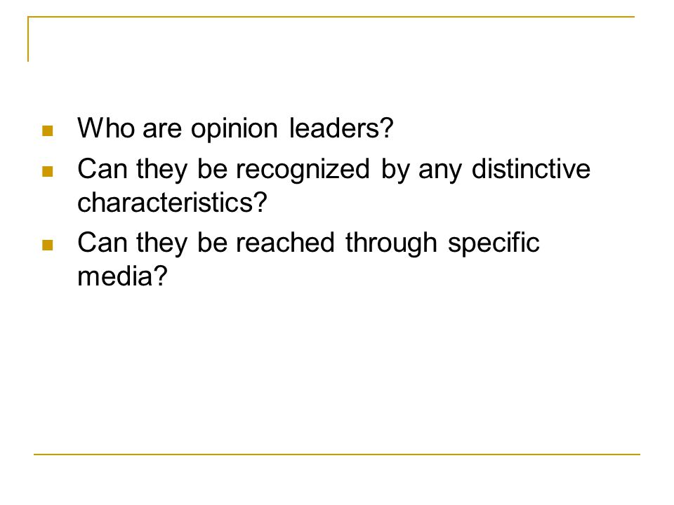 Who are opinion leaders? Can they be recognized by any distinctive characteristics? Can they be reached through specific media?