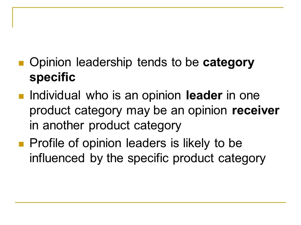Opinion leadership tends to be category specific Individual who is an opinion leader in one product category may be an opinion receiver in another pro