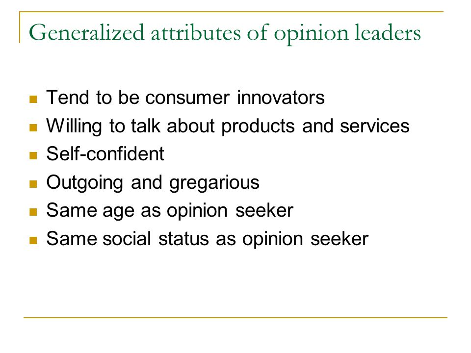 Generalized attributes of opinion leaders Tend to be consumer innovators Willing to talk about products and services Self-confident Outgoing and grega