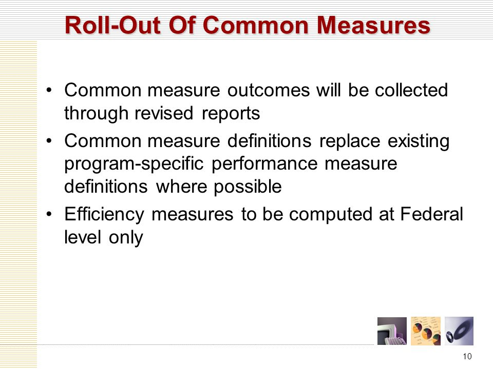 10 Common measure outcomes will be collected through revised reports Common measure definitions replace existing program-specific performance measure definitions where possible Efficiency measures to be computed at Federal level only Roll-Out Of Common Measures