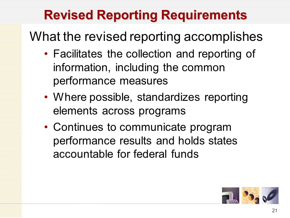 21 Revised Reporting Requirements What the revised reporting accomplishes Facilitates the collection and reporting of information, including the common performance measures Where possible, standardizes reporting elements across programs Continues to communicate program performance results and holds states accountable for federal funds
