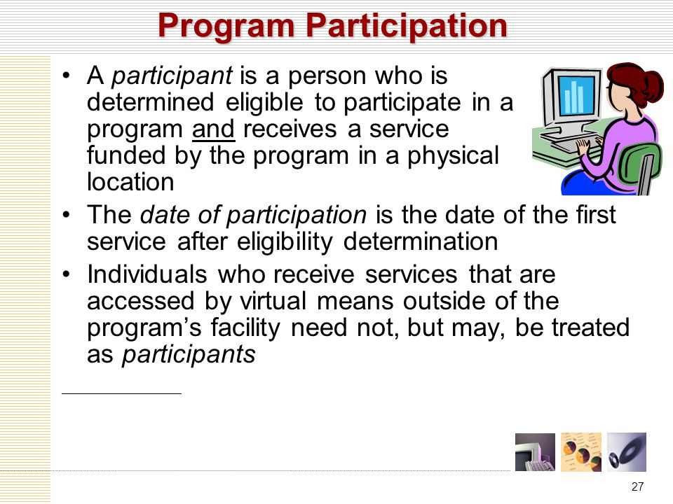 27 Program Participation A participant is a person who is determined eligible to participate in a program and receives a service funded by the program in a physical location The date of participation is the date of the first service after eligibility determination Individuals who receive services that are accessed by virtual means outside of the program's facility need not, but may, be treated as participants ___________________