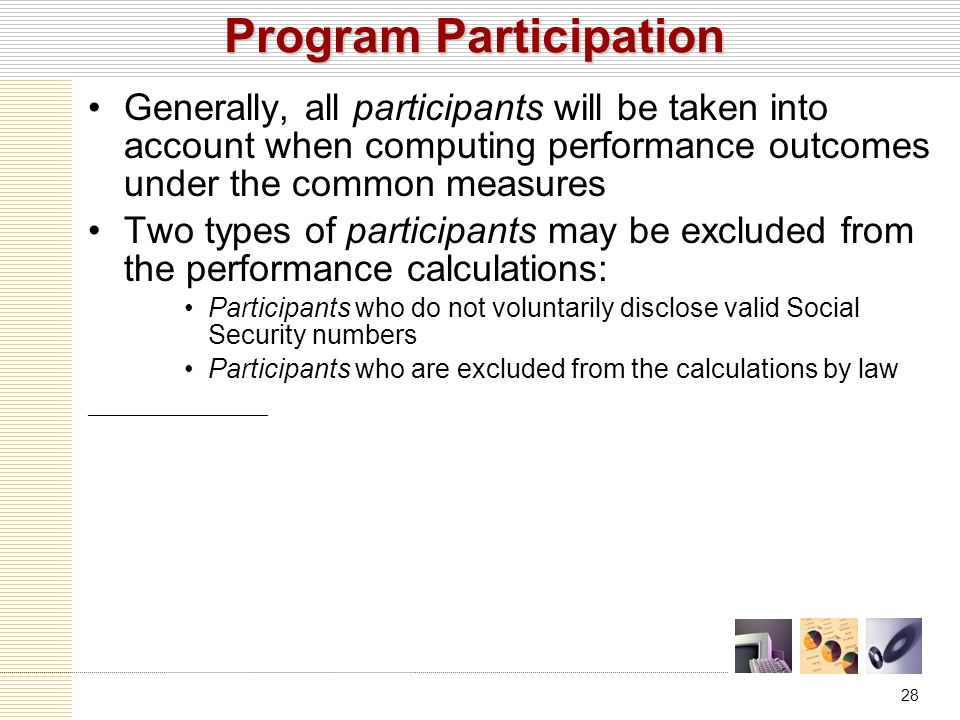 28 Program Participation Generally, all participants will be taken into account when computing performance outcomes under the common measures Two types of participants may be excluded from the performance calculations: Participants who do not voluntarily disclose valid Social Security numbers Participants who are excluded from the calculations by law ____________________