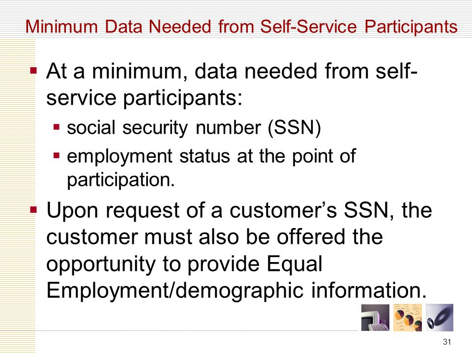 31  At a minimum, data needed from self- service participants:  social security number (SSN)  employment status at the point of participation.