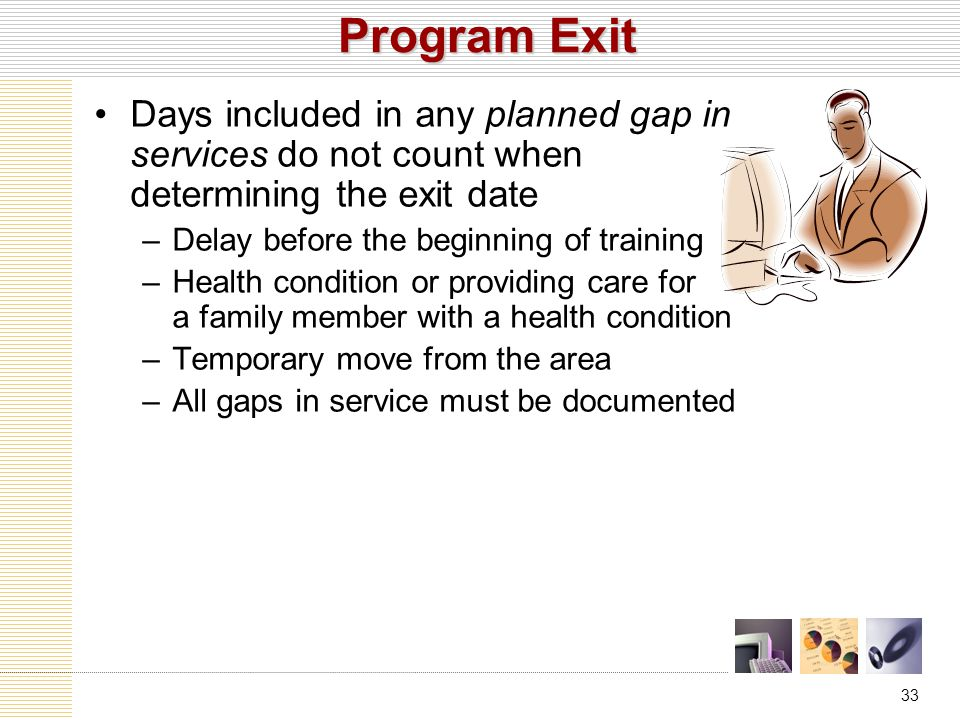 33 Program Exit Days included in any planned gap in services do not count when determining the exit date –Delay before the beginning of training –Health condition or providing care for a family member with a health condition –Temporary move from the area –All gaps in service must be documented