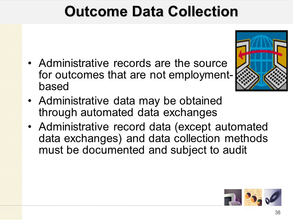 38 Administrative records are the source for outcomes that are not employment- based Administrative data may be obtained through automated data exchanges Administrative record data (except automated data exchanges) and data collection methods must be documented and subject to audit Outcome Data Collection