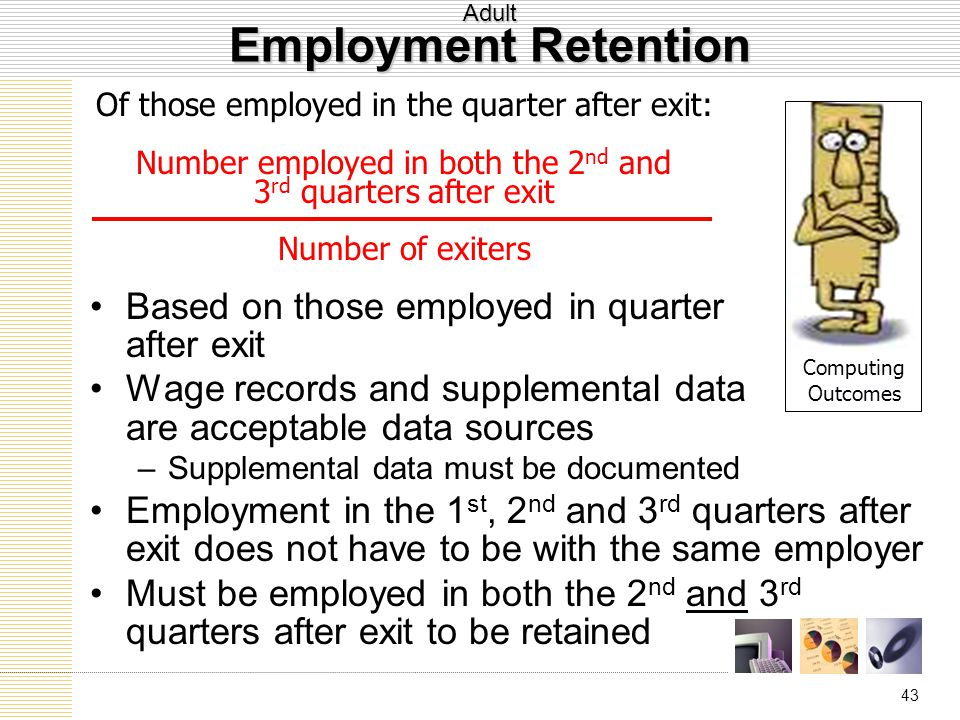 43 Adult Employment Retention Based on those employed in quarter after exit Wage records and supplemental data are acceptable data sources –Supplemental data must be documented Employment in the 1 st, 2 nd and 3 rd quarters after exit does not have to be with the same employer Must be employed in both the 2 nd and 3 rd quarters after exit to be retained Computing Outcomes Of those employed in the quarter after exit: Number employed in both the 2 nd and 3 rd quarters after exit Number of exiters