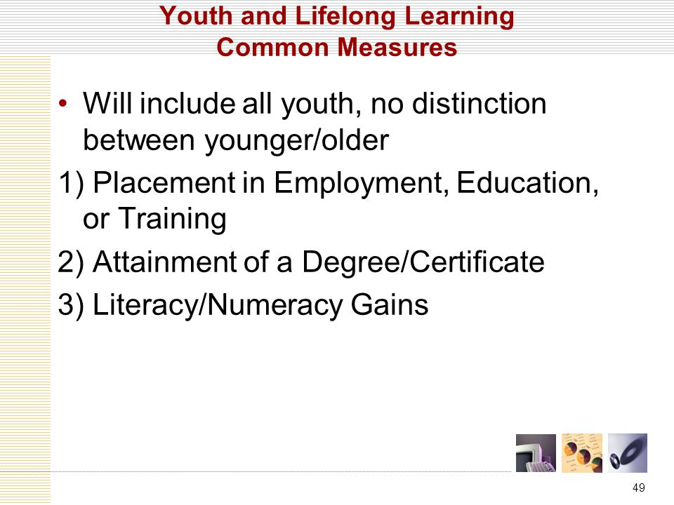 49 Youth and Lifelong Learning Common Measures Will include all youth, no distinction between younger/older 1) Placement in Employment, Education, or Training 2) Attainment of a Degree/Certificate 3) Literacy/Numeracy Gains