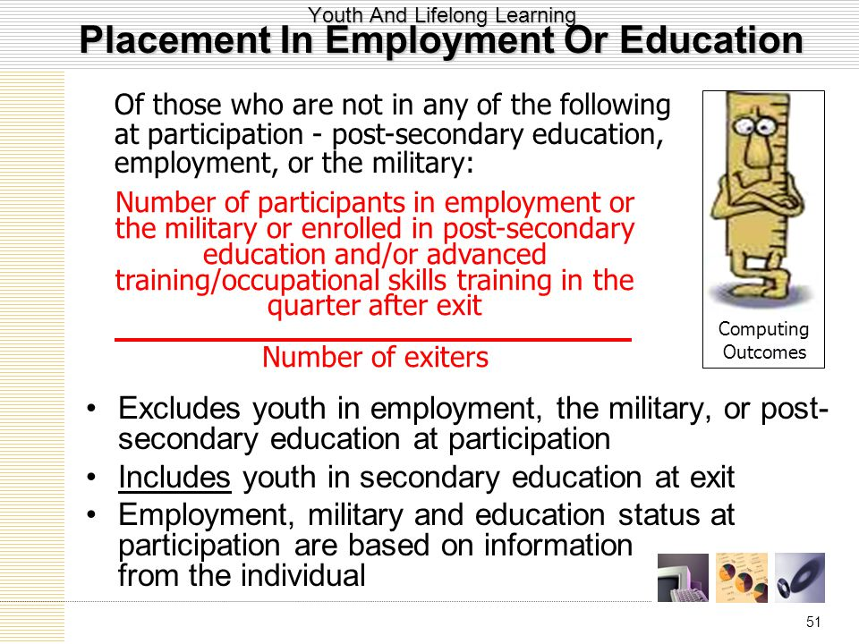 51 Youth And Lifelong Learning Placement In Employment Or Education Excludes youth in employment, the military, or post- secondary education at participation Includes youth in secondary education at exit Employment, military and education status at participation are based on information from the individual Number of participants in employment or the military or enrolled in post-secondary education and/or advanced training/occupational skills training in the quarter after exit Number of exiters Of those who are not in any of the following at participation - post-secondary education, employment, or the military: Computing Outcomes