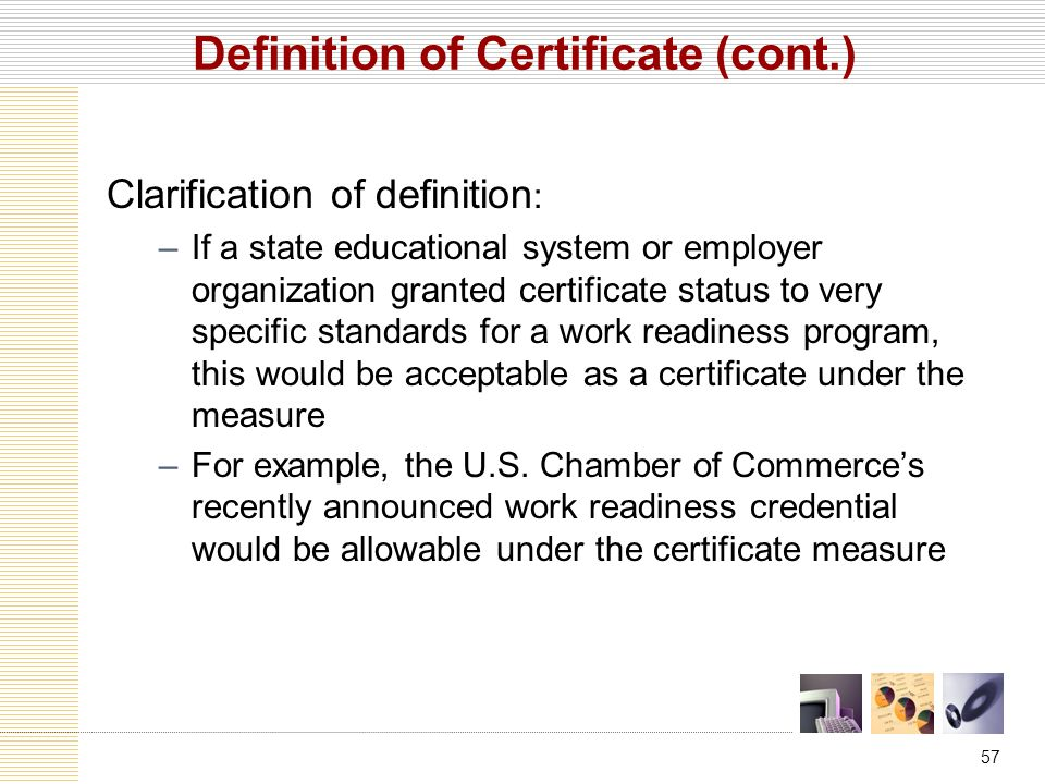 57 Definition of Certificate (cont.) Clarification of definition : –If a state educational system or employer organization granted certificate status to very specific standards for a work readiness program, this would be acceptable as a certificate under the measure –For example, the U.S.