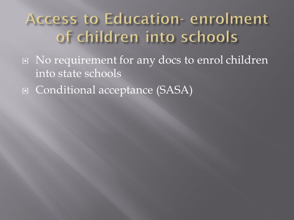  No requirement for any docs to enrol children into state schools  Conditional acceptance (SASA)