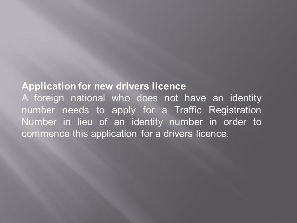 Application for new drivers licence A foreign national who does not have an identity number needs to apply for a Traffic Registration Number in lieu of an identity number in order to commence this application for a drivers licence.