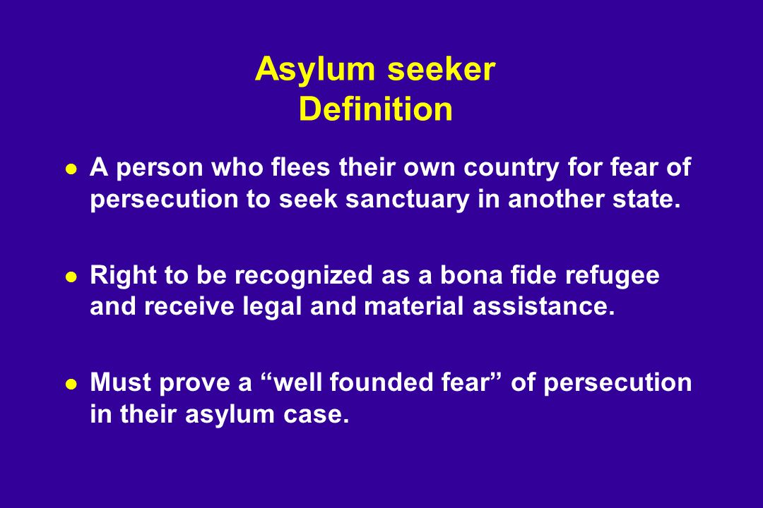 Asylum seeker Definition l A person who flees their own country for fear of persecution to seek sanctuary in another state.