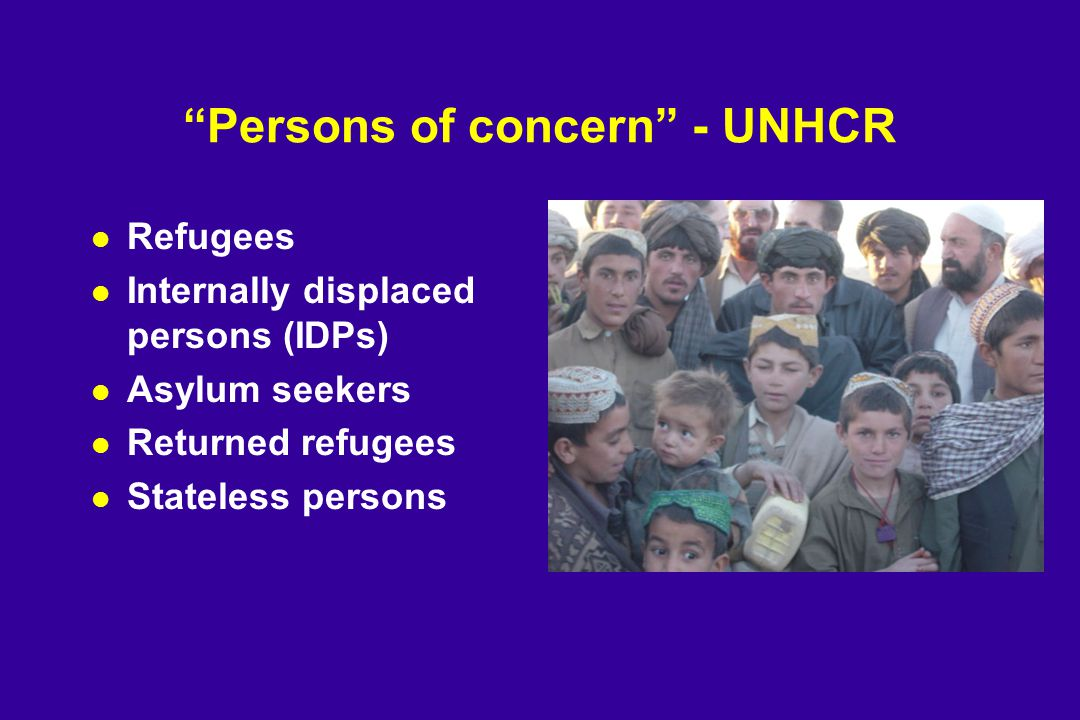 Persons of concern - UNHCR l Refugees l Internally displaced persons (IDPs) l Asylum seekers l Returned refugees l Stateless persons
