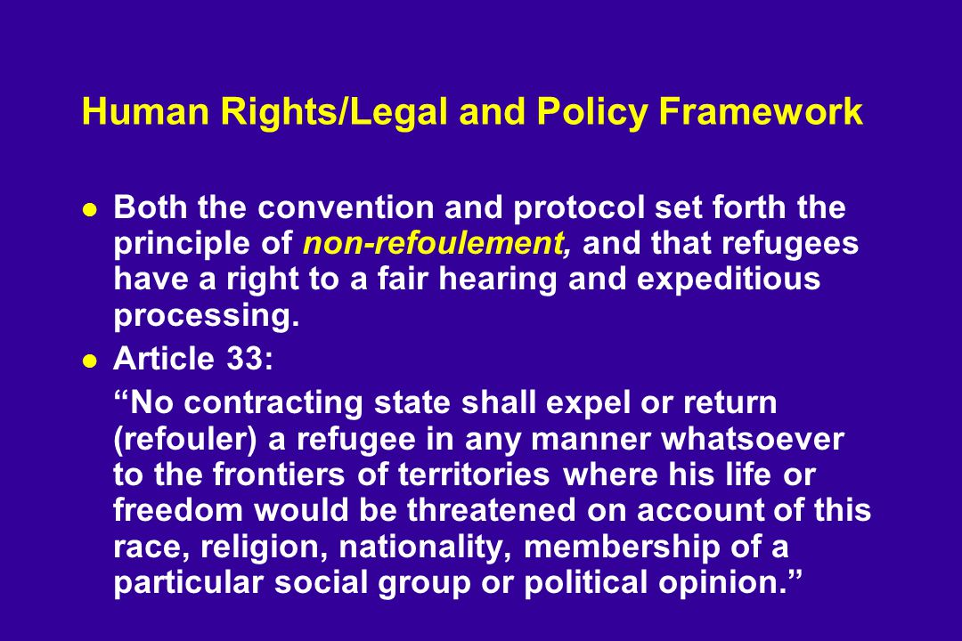 Human Rights/Legal and Policy Framework l Both the convention and protocol set forth the principle of non-refoulement, and that refugees have a right to a fair hearing and expeditious processing.