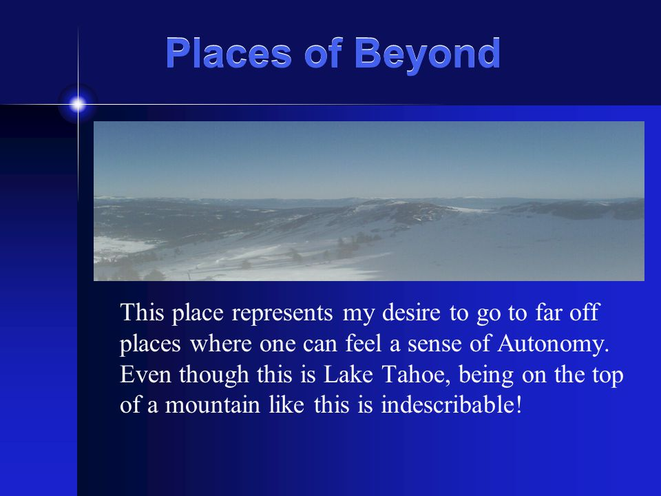 Places of Beyond This place represents my desire to go to far off places where one can feel a sense of Autonomy.